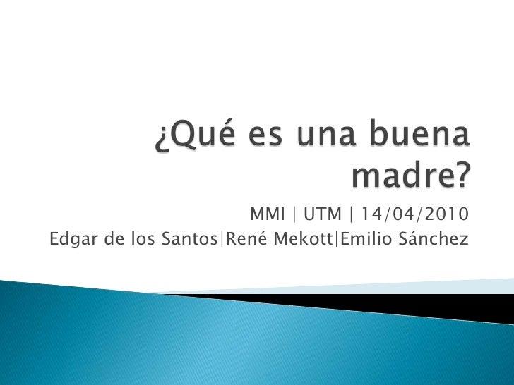 ¿Qué es una buena madre?<br />MMI | UTM | 14/04/2010<br />Edgar de los Santos|RenéMekott|Emilio Sánchez<br />