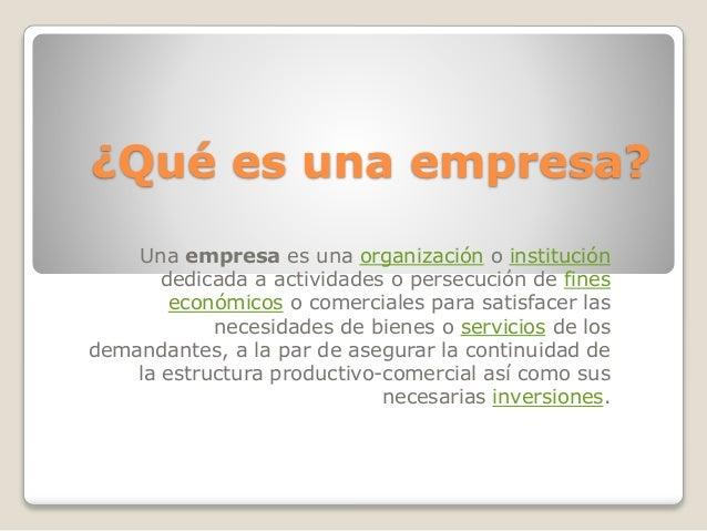 ¿Qué es una empresa? Una empresa es una organización o institución dedicada a actividades o persecución de fines económico...