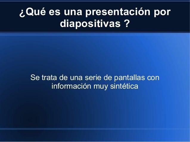 ¿Qué es una presentación por diapositivas ? Se trata de una serie de pantallas con información muy sintética