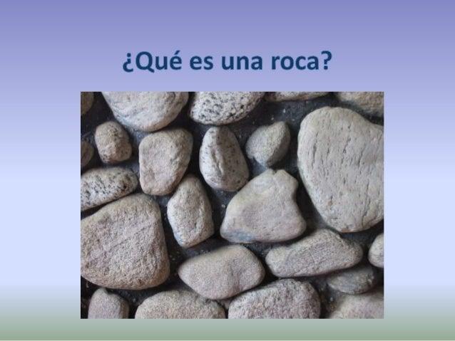 ¿Qué son las rocas? Diferentes granos de mineral granito Algunas rocas están formadas por un sólo mineral: rocas monominer...