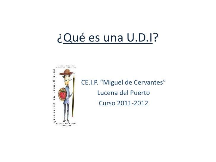 """¿Qué es una U.D.I?    CE.I.P. """"Miguel de Cervantes""""          Lucena del Puerto           Curso 2011-2012"""