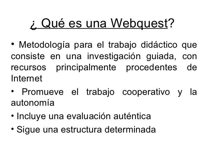 ¿ Qué es una Webquest ? <ul><li>Metodología para el trabajo didáctico que consiste en una investigación guiada, con recurs...