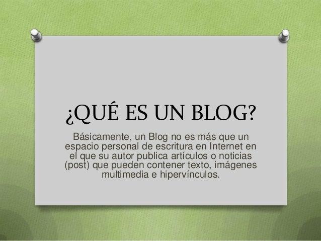 ¿QUÉ ES UN BLOG?  Básicamente, un Blog no es más que unespacio personal de escritura en Internet en el que su autor public...