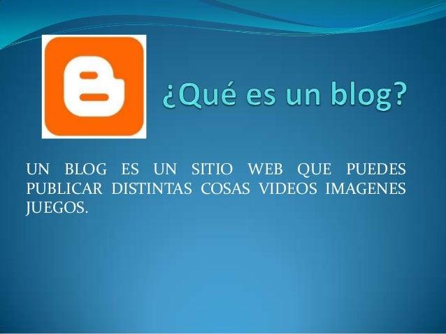 UN BLOG ES UN SITIO WEB QUE PUEDESPUBLICAR DISTINTAS COSAS VIDEOS IMAGENESJUEGOS.