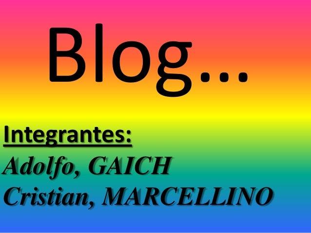 Blog… Integrantes: Adolfo, GAICH Cristian, MARCELLINO