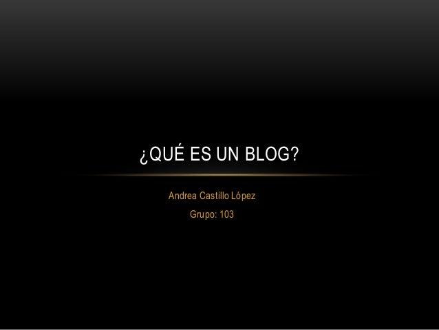Andrea Castillo López Grupo: 103 ¿QUÉ ES UN BLOG?