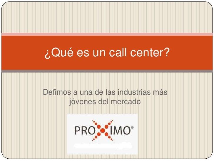 ¿Qué es un call center?Defimos a una de las industrias más       jóvenes del mercado