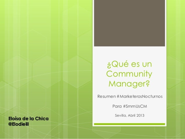 ¿Qué es unCommunityManager?Resumen #MarketerosNocturnosPara #SmmUsCMSevilla, Abril 2013Eloísa de la Chica@Elodielil