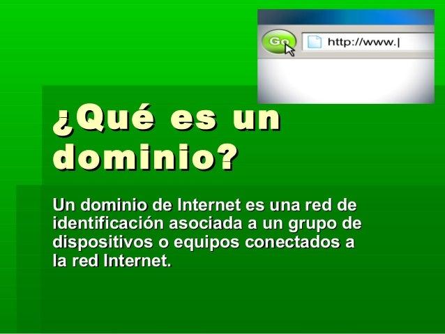 ¿Qué es un¿Qué es un dominio?dominio? Un dominio de Internet es una red deUn dominio de Internet es una red de identificac...