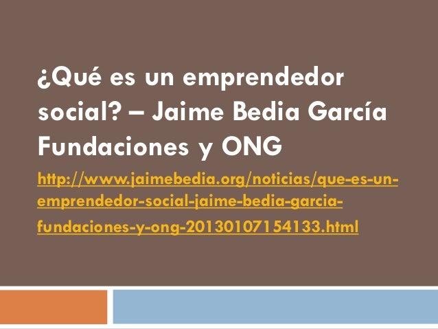 ¿Qué es un emprendedorsocial? – Jaime Bedia GarcíaFundaciones y ONGhttp://www.jaimebedia.org/noticias/que-es-un-emprendedo...