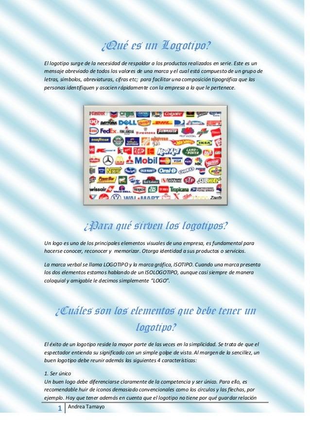 1 Andrea Tamayo¿Qué es un Logotipo?El logotipo surge de la necesidad de respaldar a los productos realizados en serie. Est...