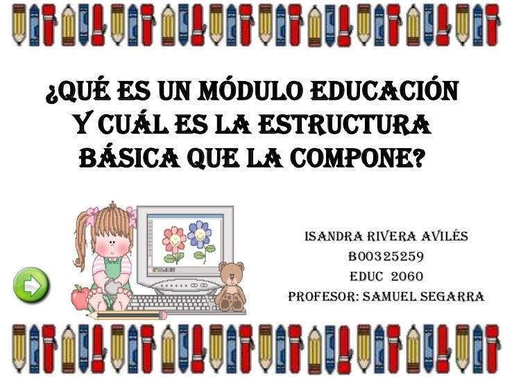 ¿Qué es un Módulo Educación  y cuál es la estructura  básica que la compone?                 Isandra Rivera Avilés        ...