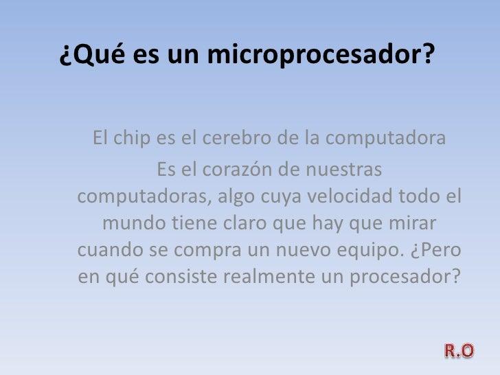 ¿Qué es un microprocesador?     El chip es el cerebro de la computadora            Es el corazón de nuestras  computadoras...