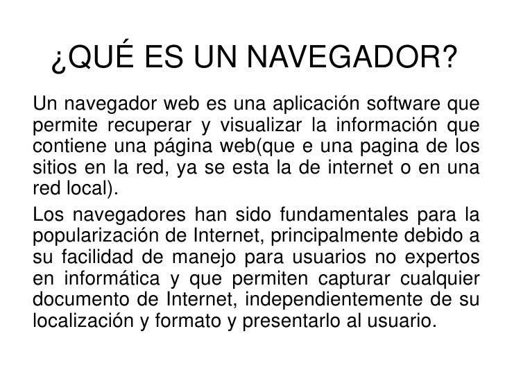 ¿QUÉ ES UN NAVEGADOR? <br />Un navegador web es una aplicación software que permite recuperar y visualizar la información ...
