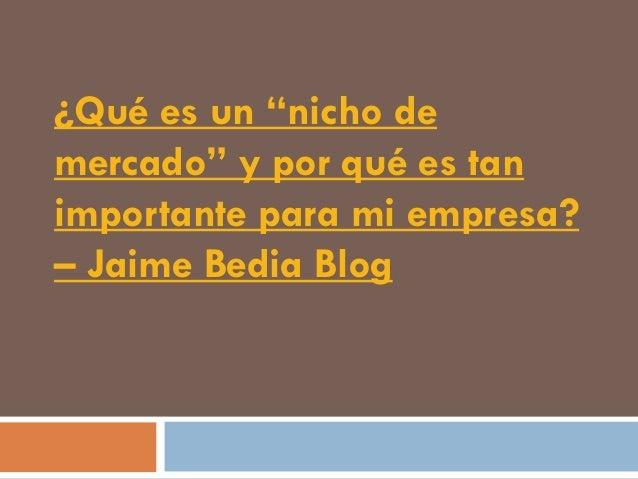 """¿Qué es un """"nicho demercado"""" y por qué es tanimportante para mi empresa?– Jaime Bedia Blog"""
