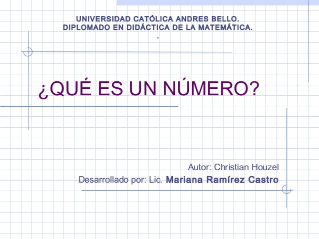 ¿QUÉ ES UN NÚMERO?Autor: Christian HouzelDesarrollado por: Lic. Mariana Ramírez CastroUNIVERSIDAD CATÓLICA ANDRES BELLO.DI...