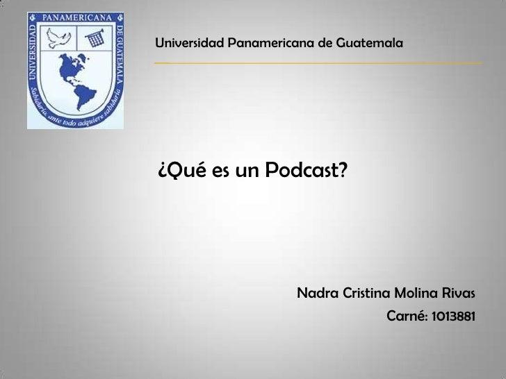 ¿Qué es un Podcast?<br />Nadra Cristina Molina Rivas<br />Carné: 1013881<br />Universidad Panamericana de Guatemala<br />