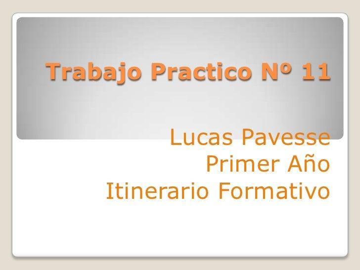 Trabajo Practico Nº 11<br />Lucas Pavesse<br />Primer Año <br />Itinerario Formativo<br />