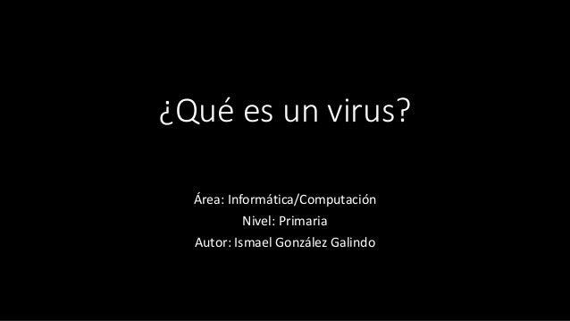 ¿Qué es un virus?  Área: Informática/Computación  Nivel: Primaria  Autor: Ismael González Galindo