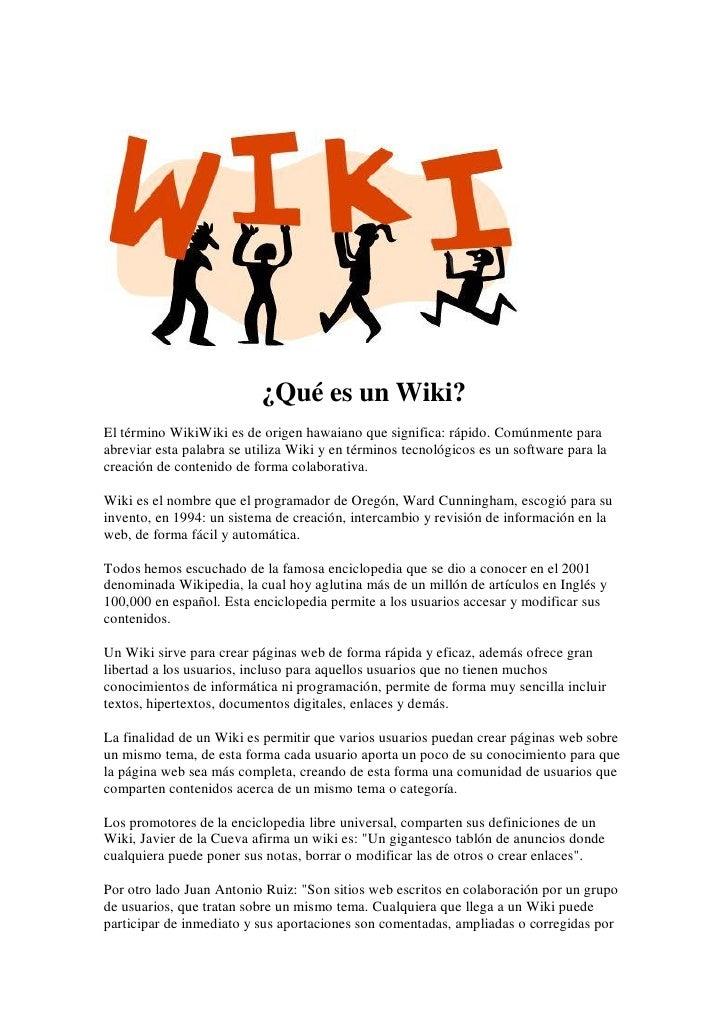 ¿Qué es un Wiki? El término WikiWiki es de origen hawaiano que significa: rápido. Comúnmente para abreviar esta palabra se...