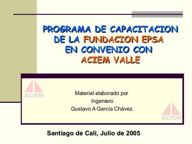PROGRAMA DE CAPACITACION DE LA FUNDACION EPSA EN CONVENIO CON ACIEM VALLE  Material elaborado por Ingeniero Gustavo A Garc...
