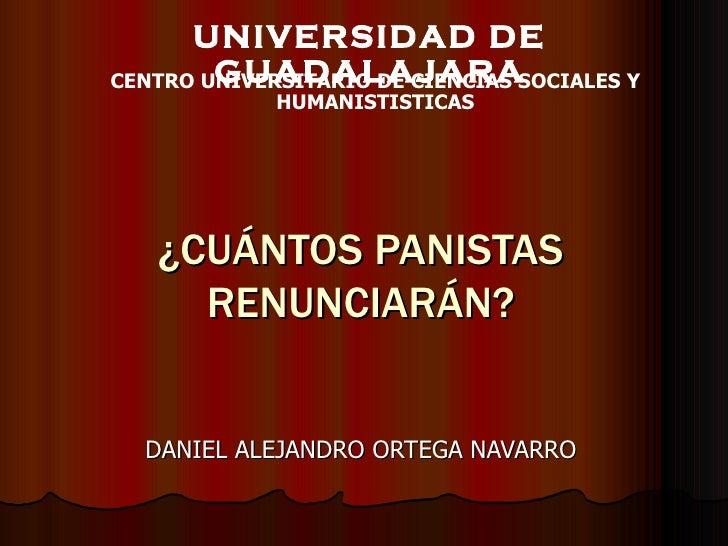 ¿CUÁNTOS PANISTAS RENUNCIARÁN? DANIEL ALEJANDRO ORTEGA NAVARRO UNIVERSIDAD DE GUADALAJARA CENTRO UNIVERSITARIO DE CIENCIAS...