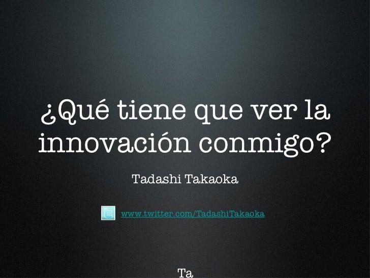 ¿Qué tiene que ver la innovación conmigo? Tadashi Takaoka Ta T www.twitter.com/TadashiTakaoka