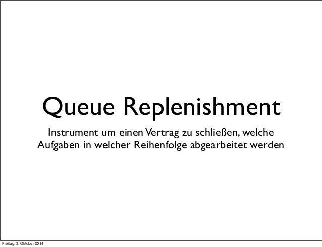 Queue Replenishment  Instrument um einen Vertrag zu schließen, welche  Aufgaben in welcher Reihenfolge abgearbeitet werden...