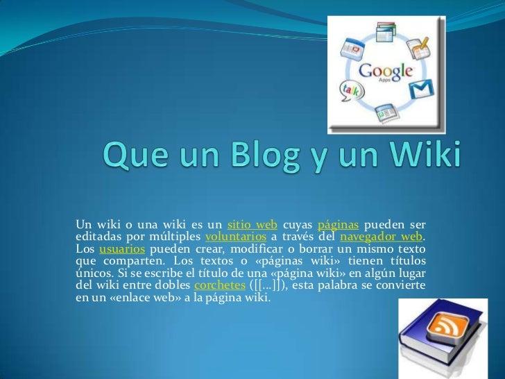 Que un Blog y un Wiki<br />Un wiki o una wiki es un sitio web cuyas páginas pueden ser editadas por múltiples voluntarios ...