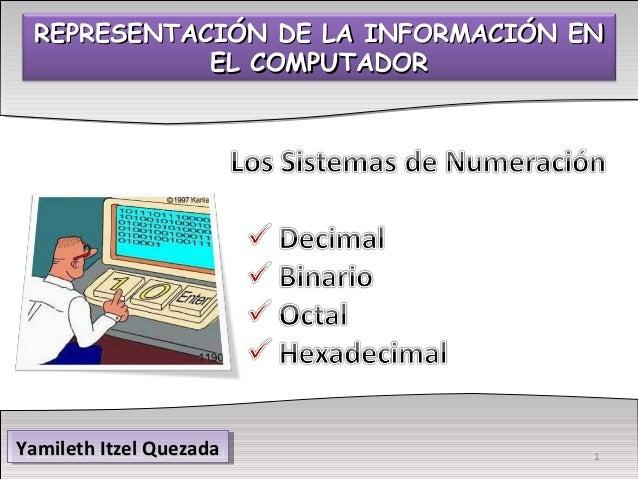 REPRESENTACIÓN DE LA INFORMACIÓN ENREPRESENTACIÓN DE LA INFORMACIÓN EN EL COMPUTADOREL COMPUTADOR Yamileth Itzel QuezadaYa...