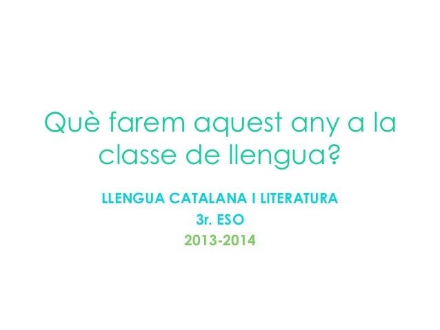 Què farem aquest any a la classe de llengua? LLENGUA CATALANA I LITERATURA 3r. ESO 2013-2014