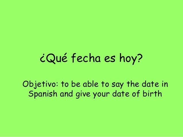 ¿Qué fecha es hoy?Objetivo: to be able to say the date in Spanish and give your date of birth