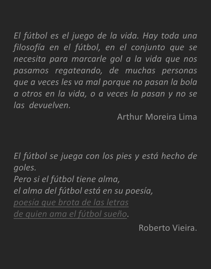 El fútbol es el juego de la vida. Hay toda una filosofía en el fútbol, en el conjunto que se necesita para marcarle gol a ...