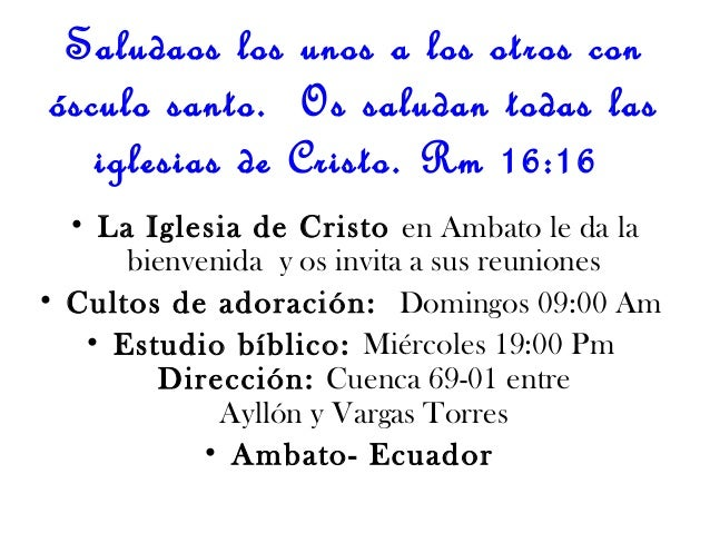 Saludaos los unos a los otros conósculo santo. Os saludan todas lasiglesias de Cristo. Rm 16:16• La Iglesia de Cristo en A...