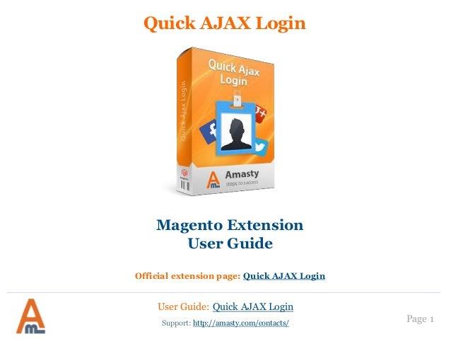 Quick AJAX Login  Magento Extension User Guide Official extension page: Quick AJAX Login  User Guide: Quick AJAX Login Sup...