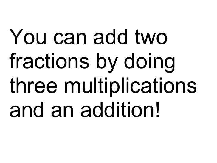 You can add two fractions by doing three multiplications and an addition!