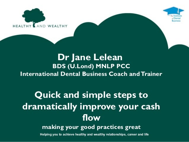 Dr Jane Lelean           BDS (U.Lond) MNLP PCCInternational Dental Business Coach and Trainer  Quick and simple steps todr...
