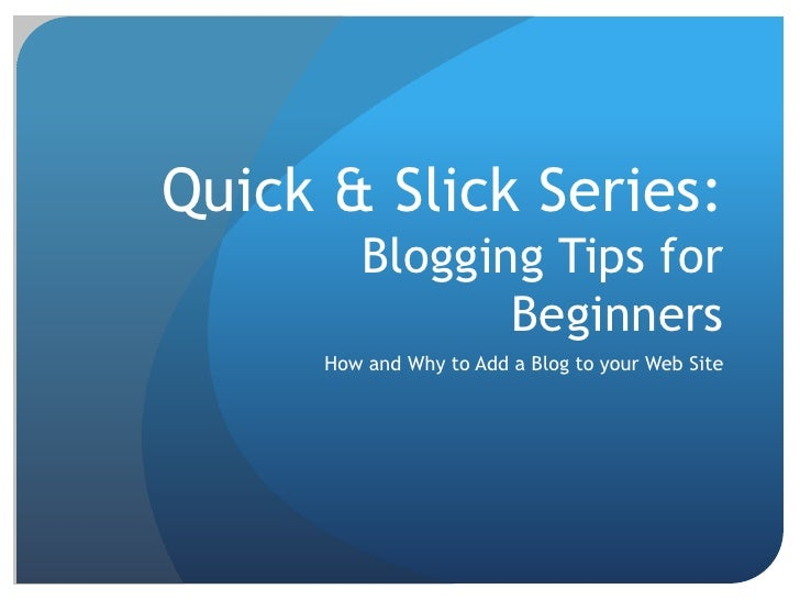 Quick & Slick Series: Blogging Tips for Beginners<br />How and Why to Add a Blog to your Web Site<br />