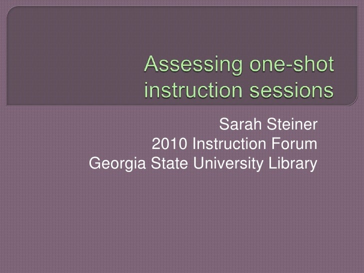Assessing one-shot instruction sessions<br />Sarah Steiner<br />2010 Instruction Forum<br />Georgia State University Libra...