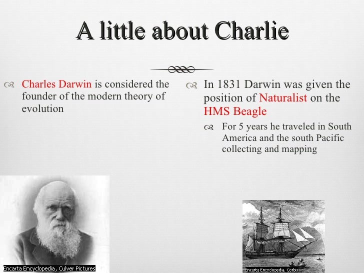 A little about Charlie <ul><li>Charles Darwin  is considered the founder of the modern theory of evolution </li></ul><ul><...