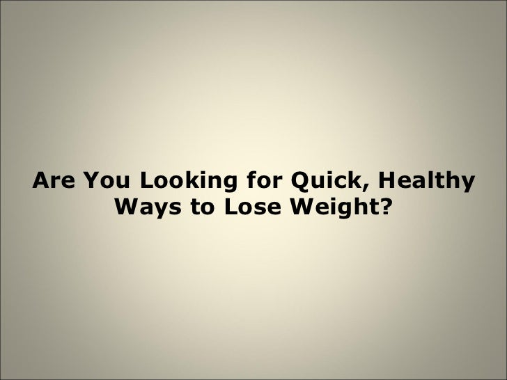 Are You Looking for Quick, Healthy Ways to Lose Weight?