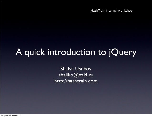 A quick introduction to jQuery Shalva Usubov shaliko@ezid.ru http://hashtrain.com HashTrain internal workshop вторник, 9 н...