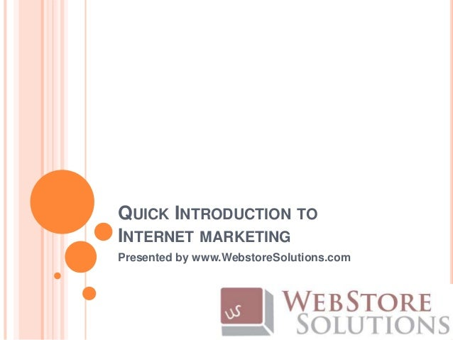 QUICK INTRODUCTION TOINTERNET MARKETINGPresented by www.WebstoreSolutions.com
