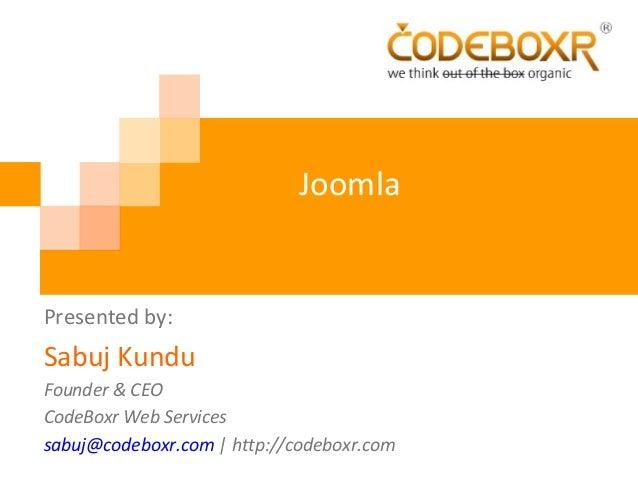Joomla Presented by: Sabuj Kundu Founder & CEO CodeBoxr Web Services sabuj@codeboxr.com | http://codeboxr.com