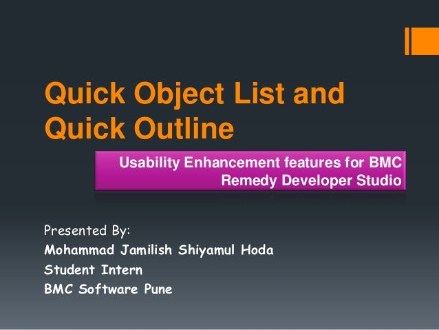 Quick Object List and Quick Outline Presented By: Mohammad Jamilish Shiyamul Hoda Student Intern BMC Software Pune Usabili...