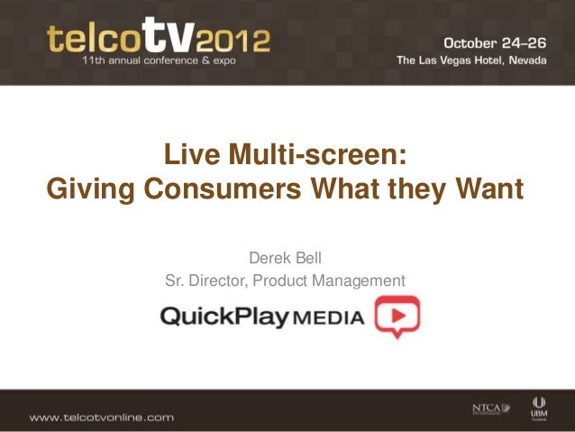Live Multi-screen:Giving Consumers What they Want                    Derek Bell       Sr. Director, Product Management