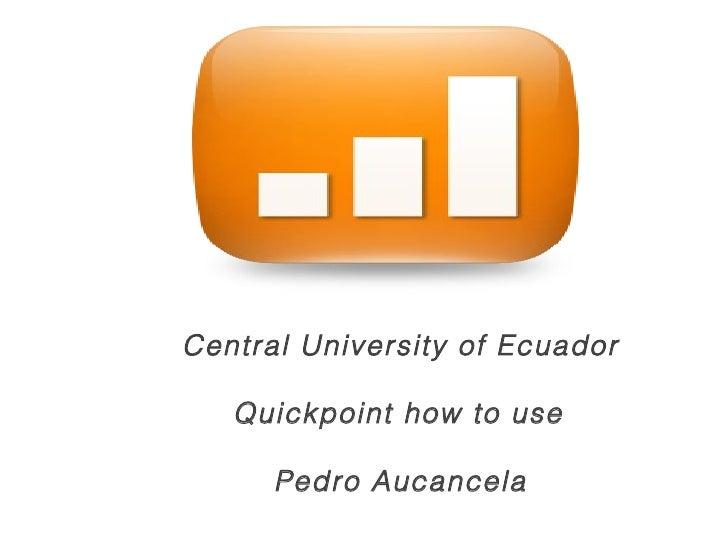 Central University of Ecuador  Quickpoint how to use  Pedro Aucancela