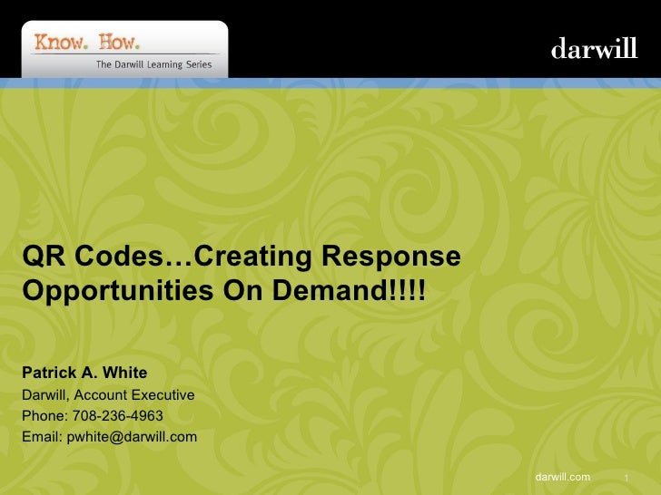 QR Codes…Creating Response Opportunities On Demand!!!!  Patrick A. White Darwill, Account Executive Phone: 708-236-4963 Em...