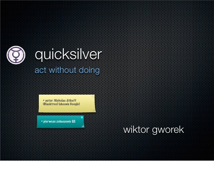 quicksilver act without doing     + autor: Nicholas Jitkoff   (Blacktree) (obecnie Google)      + pier wsze zobaczenie QS ...
