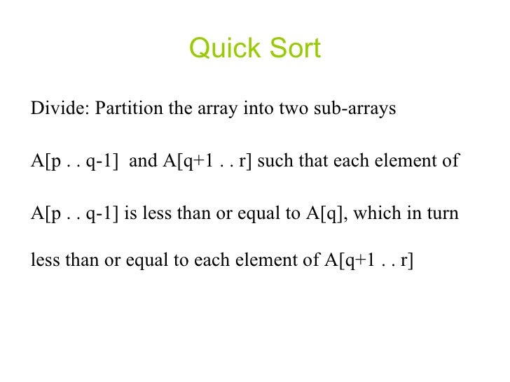 Quick Sort Divide: Partition the array into two sub-arrays A[p . . q-1]  and A[q+1 . . r] such that each element of  A[p ....
